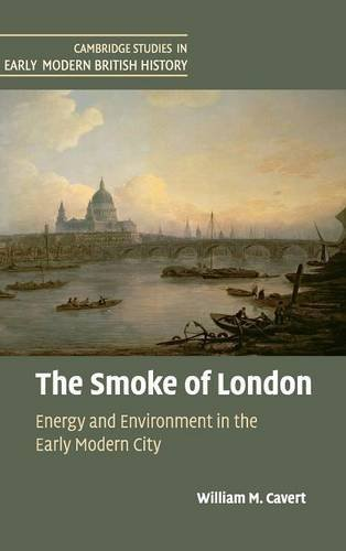 The Smoke of London: Energy and Environment in the Early Modern City (Cambridge Studies in Early Modern British History) by William M. Cavert (2016-04-26)