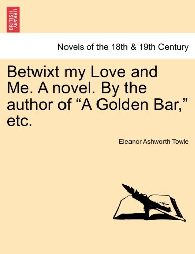 Towle Bar (Betwixt my Love and Me. A novel. By the author of
