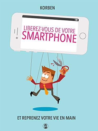 Libérez-vous de votre smartphone: Et reprenez votre vie en main par Korben