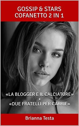 Gossip & Stars Cofanetto 2 in 1: «La Blogger e il Calciatore» e «Due Fratelli per Carrie» di [Testa, Brianna]