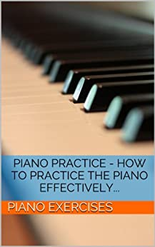 Piano Practice - How To Practice The Piano Effectively... (Piano Exercises Book 1) (English Edition) par [Piano Exercises]