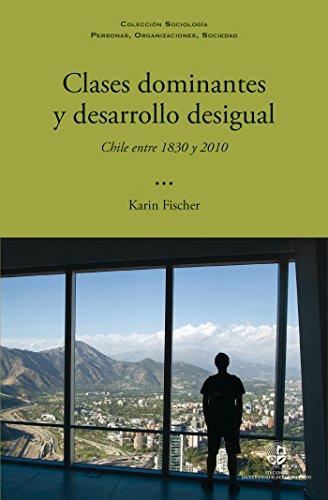 Clases dominantes y desarrollo desigual: Chile entre 1830 y 2010 por Karin Fischer