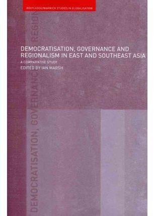 [(Democratisation, Governance and Regionalism in East and Southeast Asia : A Comparative Study)] [Edited by Ian Marsh] published on (February, 2009)