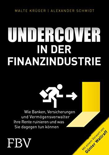 Undercover in der Finanzindustrie: Wie Banken, Versicherungen und Vermögensverwalter Ihre Rente ruinieren und was Sie dagegen tun können