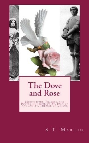 The Dove and Rose: Prayers, Poetry, and Meditations devoted to St. Joan of Arc and St. Thérèse of Lisieux -