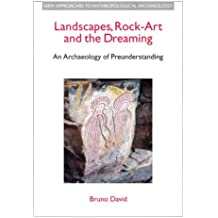 Landscapes, Rock-Art and the Dreaming: An Archaeology of Pre-Understanding (New Approaches to Anthropological Archaeology)