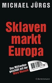 Sklavenmarkt Europa: Das Milliardengeschäft mir der Ware Mensch von [Jürgs, Michael]