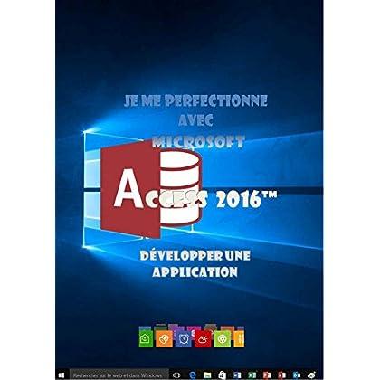 Je me perfectionne avec Access 2016: Développer une application avec Access (J'apprends à me servir de)