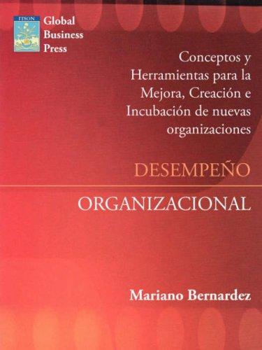 Desempeno Organizacional: Mejora, Creacion E Incubacion de Nuevas Organizaciones por Mariano L. Bernardez
