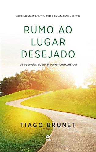 Rumo ao Lugar Desejado: Os Segredos do Desenvolvimento Pessoal (Portuguese Edition) por Tiago Brunet