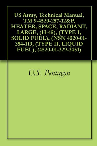 US Army, Technical Manual, TM 9-4520-257-12&P, HEATER, SPACE, RADIANT, LARGE, (H-45), (TYPE I, SOLID FUEL), (NSN 4520-01-354-119, (TYPE II, LIQUID FUEL), (4520-01-329-3451) (English Edition)