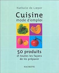 Cuisine mode d'emploi : 50 produits et toutes les façons de les préparer