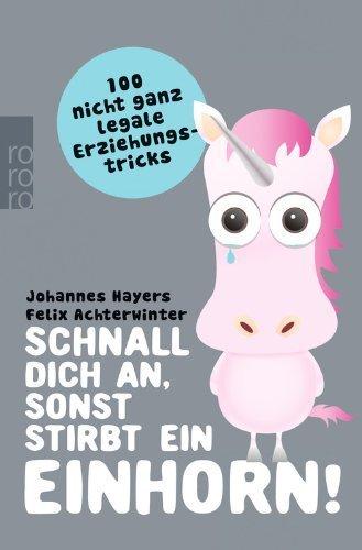 *Schnall dich an, sonst stirbt ein Einhorn!: 100 nicht ganz legale Erziehungstricks by Johannes Hayers (2014-12-19)*