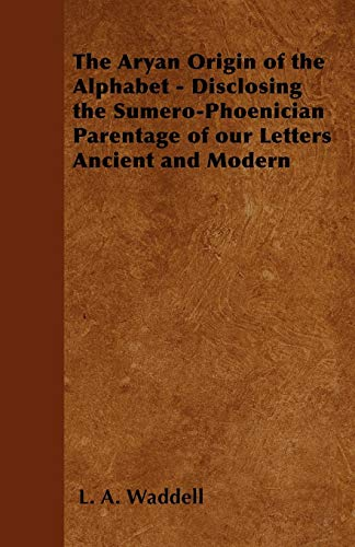The Aryan Origin of the Alphabet - Disclosing the Sumero Phoenician Parentage of Our Letters Ancient and Modern Cover Image