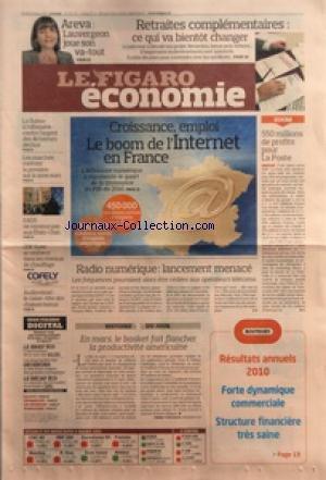 FIGARO ECONOMIE (LE) [No 20715] du 10/03/2011 - AREVA / LAUVERGEON JOUE SON VA-TOUT - RETRAITES COMPLEMENTAIRES / CE QUI VA BIENTOT CHANGER - CROISSANCE ET EMPLOI / LE BOOM DE L'INTERNET EN FRANCE - 550 MILLIONS DE PROFITS POUR LA POSTE - LA SUISSE A L'OFFENSIVE CONTRE L'ARGENT DES DICTATEURS DECHUS - RADIO NUMERIQUE / LANCEMENT MENACE - LE BASKET FAIT FLANCHER LA PRODUCTIVITE AMERICAINE - EADS NE RENONCE PAS AUX ETATS-UNIS
