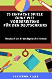 75 einfache Spiele ohne viel Vorbereitung  für den Deutschkurs: Deutsch als Fremdsprache lernen, Sprachspiele - Ekaterina Klaer