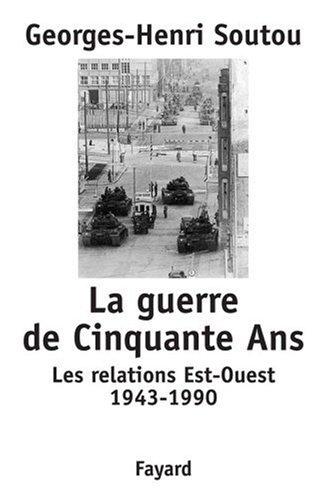 La guerre de cinquante ans. les relations est-ouest, 1943-1990 par Georges-Henri Soutou