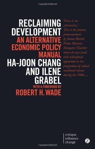 Reclaiming Development: An Alternative Economic Policy Manual (Critique Influence Change Series) 2nd , E by Chang, Ha-Joon, Grabel, Ilene (2014) Paperback
