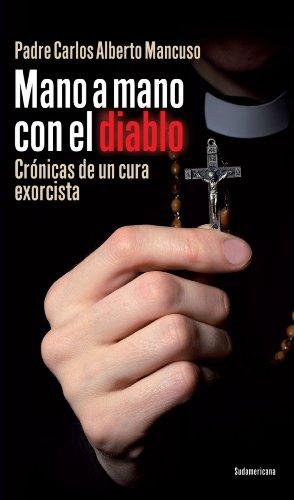 Mano a mano con el diablo: Crónicas de un cura exorcista por Carlos Alberto Mancuso Padre