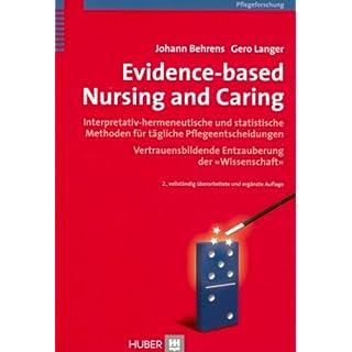 Evidence-based Nursing and Caring: Interpretativ-hermeneutische und statistische Methoden für tägliche Pflegeentscheidungen. Vertrauensbildende Entzauberung der 'Wissenschaft'