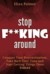 Stop F**king Around: Conquer Your Procrastination, Take Back Your Time and Start Getting Things Done, TODAY by Eliza Palmer (2014-08-29)