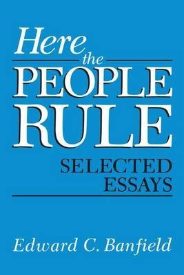 [(Here the People Rule : Selected Essays)] [By (author) Edward C. Banfield] published on (November, 2013)