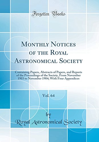 Monthly Notices of the Royal Astronomical Society, Vol. 64: Containing Papers, Abstracts of Papers, and Reports of the Proceedings of the Society, ... 1904; With Four Appendices (Classic Reprint)