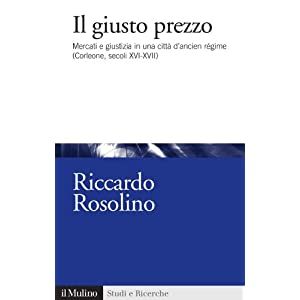 Il giusto prezzo: Mercati e giustizia in una città d'ancien régime (Corleone, secoli XVI-XVII) (Studi e ricerche)