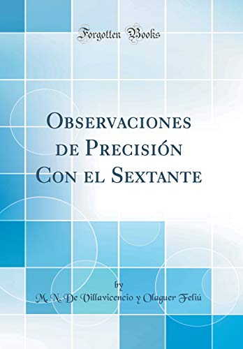 Observaciones de Precisión Con el Sextante (Classic Reprint) por M. N. De Villavicencio y Olaguer Feliú