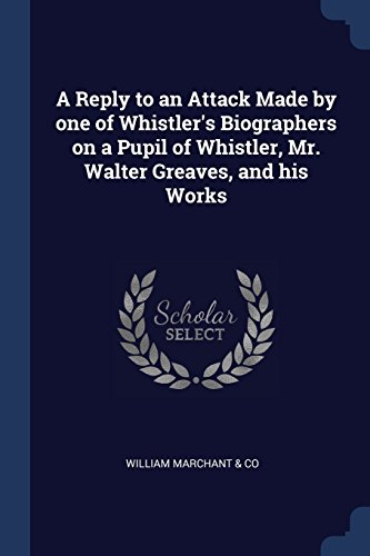 A Reply to an Attack Made by one of Whistler's Biographers on a Pupil of Whistler, Mr. Walter Greaves, and his Works