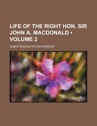 Life of the Right Hon. Sir John A. MacDonald (Volume 2 )