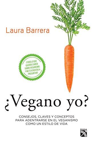 ¿Vegano yo?: Consejos, claves y conceptos para adentrarse en el veganismo como un estilo de vida por Laura Barrera Casillas