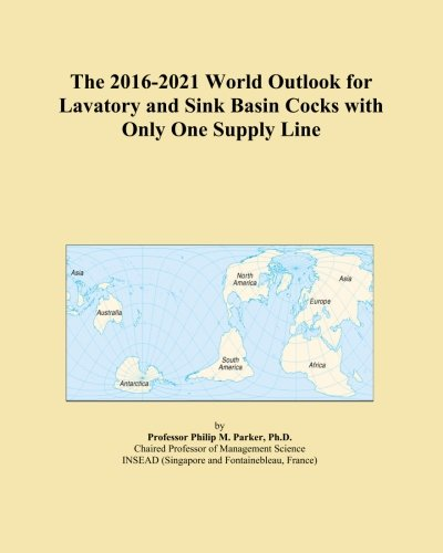 The 2016-2021 World Outlook for Lavatory and Sink Basin Cocks with Only One Supply Line (Supply Sink Lines)