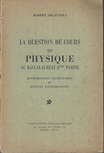 Robert Delavault. La Question de cours de physique au baccalauréat : 2e partie, mathématiques élémentaires et sciences expérimentales
