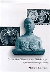 Visualizing Women in the Middle Ages: Sight, Spectacle, and Scopic Economy (The Middle Ages Series)