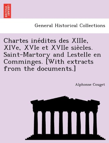 Chartes ine?dites des XIIIe, XIVe, XVIe et XVIIe sie?cles. Saint-Martory and Lestelle en Comminges. [With extracts from the documents.]