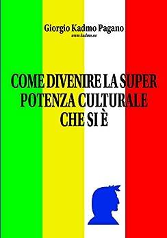 COME DIVENIRE LA SUPER POTENZA CULTURALE CHE SI È: Il Manifesto di Civita. Ver. 5.0 di [Pagano, Giorgio Kadmo]