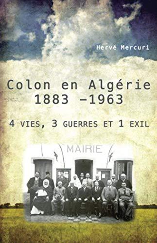 Colon en Algérie 1883 -1963: 4 vies, 3 guerres et 1 exil par  Hervé Mercuri