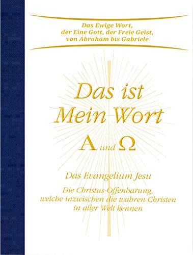 Das ist Mein Wort. Alpha und Omega. Das Evangelium Jesu: Die Christus-Offenbarung, welche inzwischen die wahren Christen in aller Welt kennen (Welche Worte)