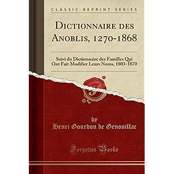 Dictionnaire Des Anoblis, 1270-1868: Suivi Du Dictionnaire Des Familles Qui Ont Fait Modifier Leurs Noms, 1803-1870 (Classic Reprint)