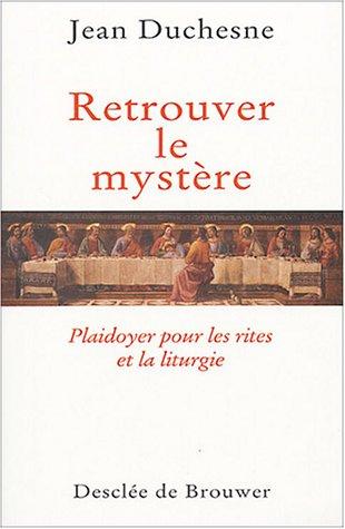 Retrouver le mystère : Plaidoyer pour les rites et la liturgie par Jean Duchesne