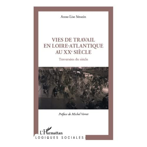 Vies de travail en Loire-Atlantique au XXe siècle: Traversées du siècle (Logiques sociales)