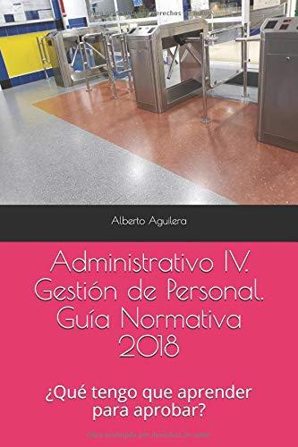 Administrativo IV. Gestión de Personal: ¿Qué tengo que aprender para aprobar? (Guía Normativa Administrativo) por Alberto Aguilera Carrasco