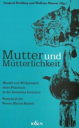 Mutter und Mütterlichkeit: Wandel und Wirklichkeit einer Phantasie in der deutschen Literatur : Festschrift für Verena Ehrich-Haefli