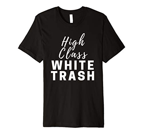 High Class White Trash T-shirt for men women saying gift -