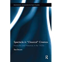 """Spectacle in """"Classical"""" Cinemas: Musicality and Historicity in the 1930s (Routledge Advances in Film Studies)"""