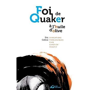 Foi de Quaker A L'Huile D'Olive - Divagations Theologiques D'Un Chretien Primitif