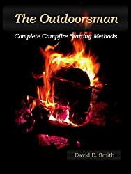 The Outdoorsman, Complete Campfire Starting Methods (The Outdoorsman Series Book 1)