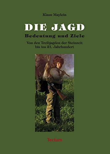 Die Jagd - Bedeutung und Ziele: Von den Treibjagden der Steinzeit bis ins 21. Jahrhundert (Wissenschaftliche Beiträge aus dem Tectum-Verlag)