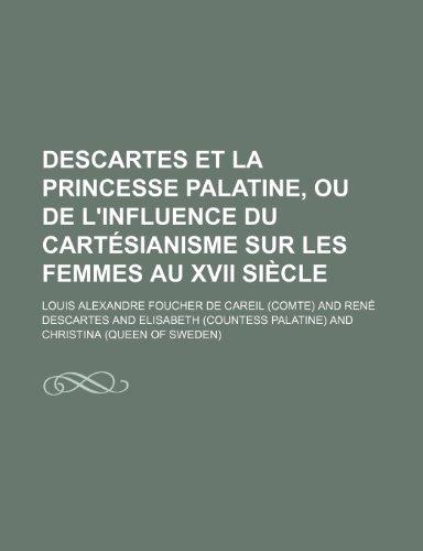 Descartes et La Princesse Palatine, ou de L'influence Du Cartésianisme Sur Les Femmes Au Xvii Siècle